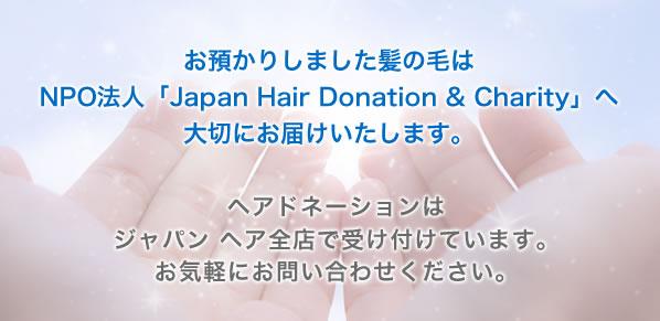 お預かりしました髪の毛はNPO法人「Japan Hair Donation & Charity」へ大切にお届けいたします。ヘアドネーションはジャパン ヘア全店で受け付けています。お気軽にお問い合わせください。