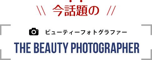 今話題のビューティーフォトグラファー THE BEAUTY PHOTOGRAPHER